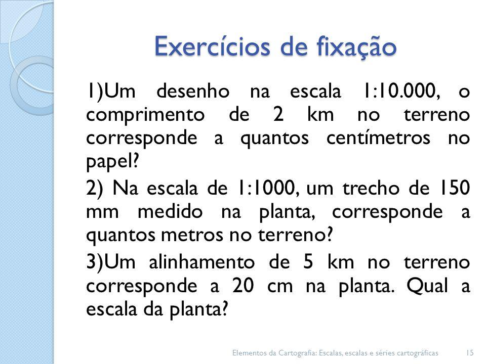 Exercícios de fixação 1)Um desenho na escala 1:10.000, o comprimento de 2 km no terreno corresponde a quantos centímetros no papel? 2) Na escala de 1:
