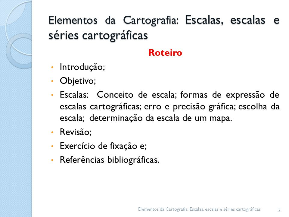 Elementos da Cartografia: Escalas, escalas e séries cartográficas Roteiro Introdução; Objetivo; Escalas: Conceito de escala; formas de expressão de es