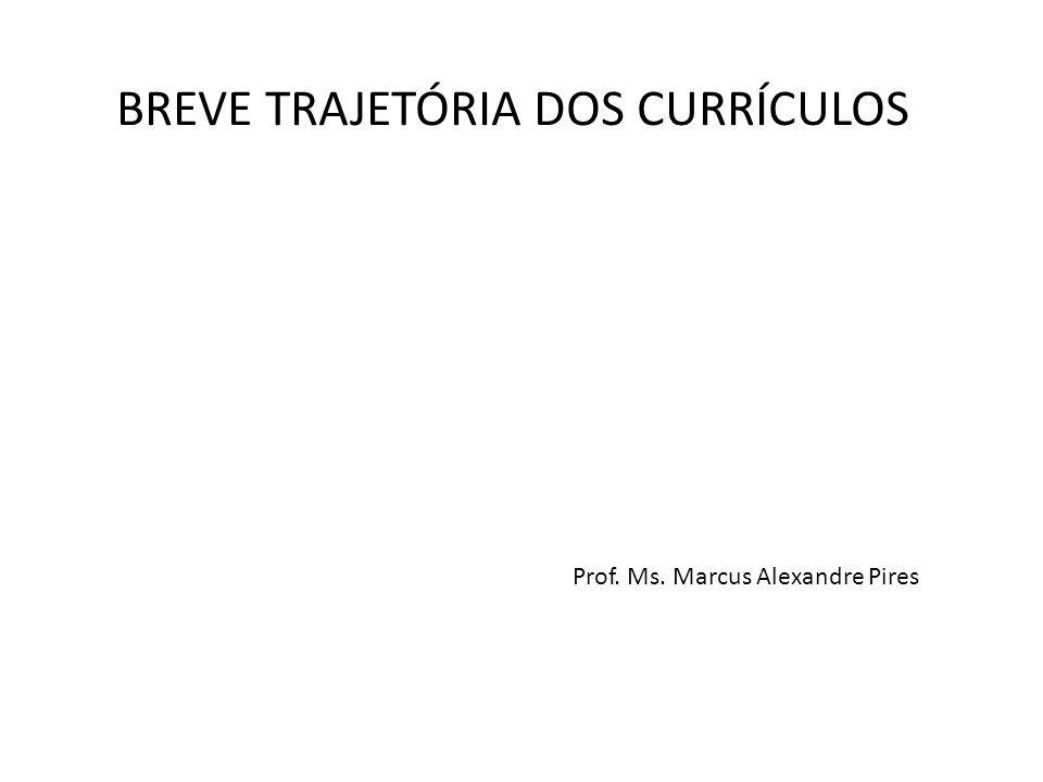 BREVE TRAJETÓRIA DOS CURRÍCULOS Prof. Ms. Marcus Alexandre Pires