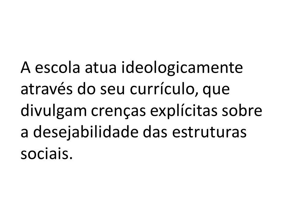 A escola atua ideologicamente através do seu currículo, que divulgam crenças explícitas sobre a desejabilidade das estruturas sociais.