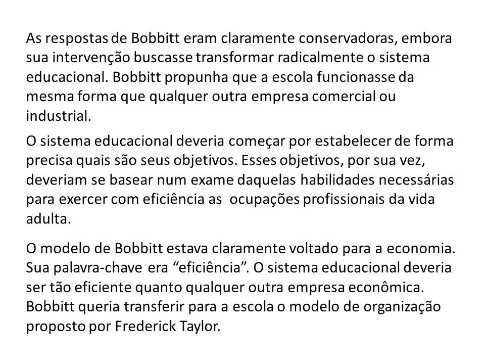 As respostas de Bobbitt eram claramente conservadoras, embora sua intervenção buscasse transformar radicalmente o sistema educacional. Bobbitt propunh