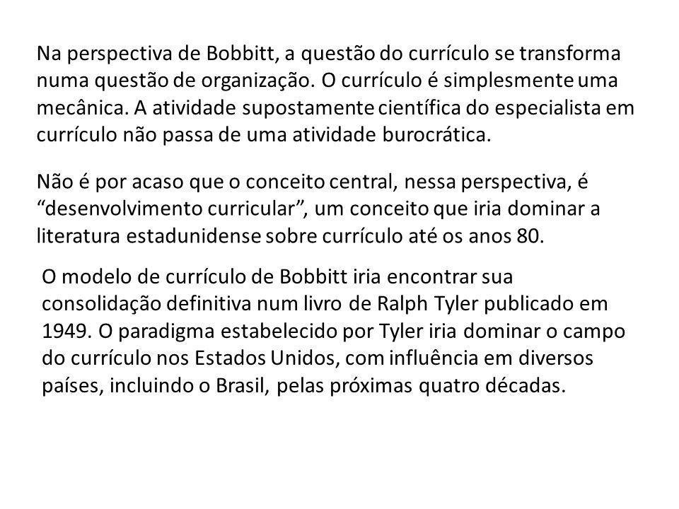 Na perspectiva de Bobbitt, a questão do currículo se transforma numa questão de organização. O currículo é simplesmente uma mecânica. A atividade supo