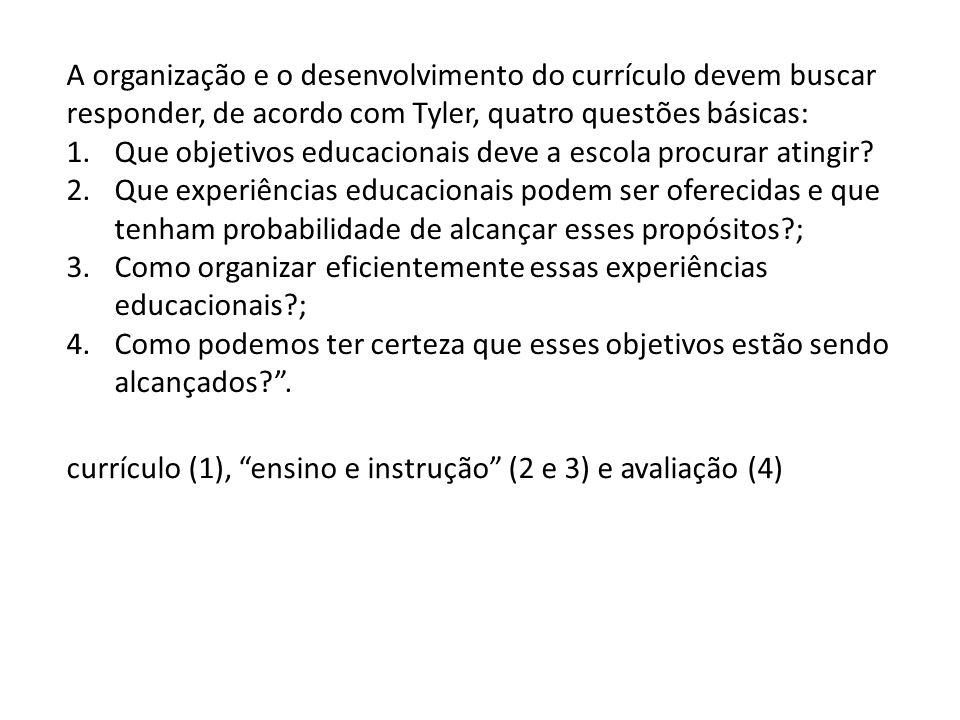 A organização e o desenvolvimento do currículo devem buscar responder, de acordo com Tyler, quatro questões básicas: 1.Que objetivos educacionais deve