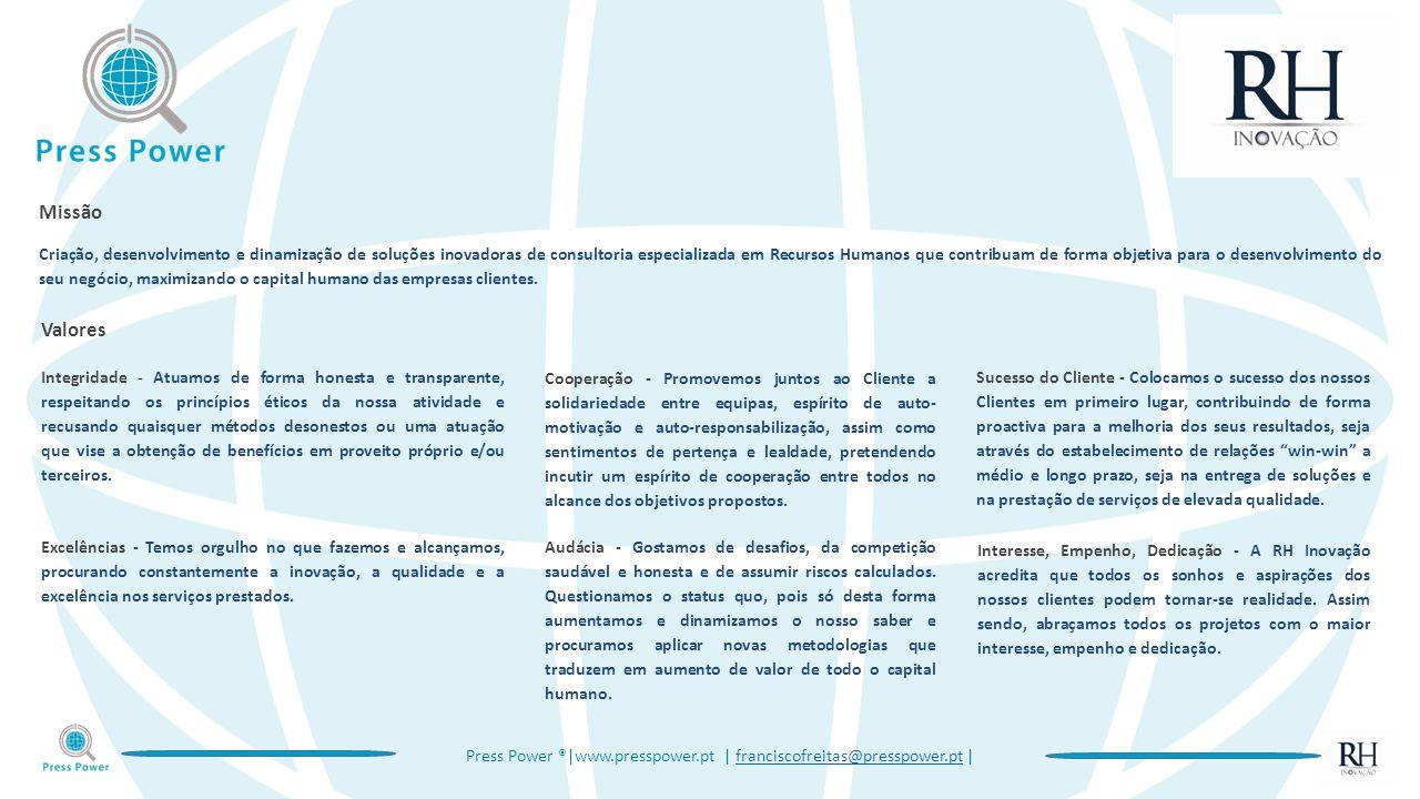 Press Power ®|www.presspower.pt | franciscofreitas@presspower.pt |franciscofreitas@presspower.pt Missão Criação, desenvolvimento e dinamização de soluções inovadoras de consultoria especializada em Recursos Humanos que contribuam de forma objetiva para o desenvolvimento do seu negócio, maximizando o capital humano das empresas clientes.