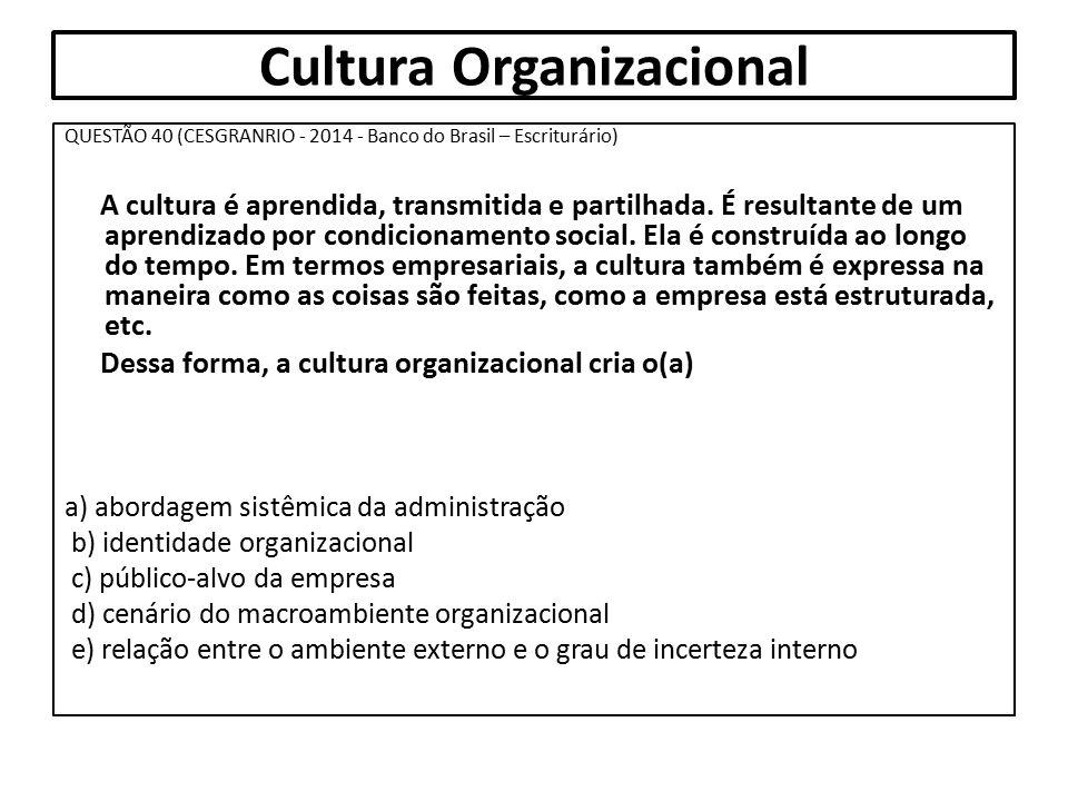 Cultura Organizacional QUESTÃO 40 (CESGRANRIO - 2014 - Banco do Brasil – Escriturário) A cultura é aprendida, transmitida e partilhada. É resultante d