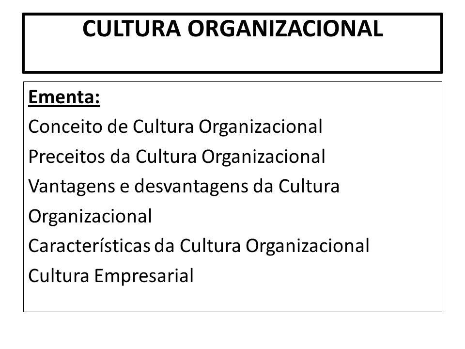 CULTURA ORGANIZACIONAL Ementa: Conceito de Cultura Organizacional Preceitos da Cultura Organizacional Vantagens e desvantagens da Cultura Organizacion