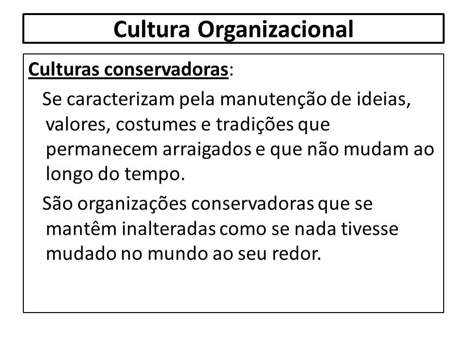 Cultura Organizacional Culturas conservadoras: Se caracterizam pela manutenção de ideias, valores, costumes e tradições que permanecem arraigados e qu