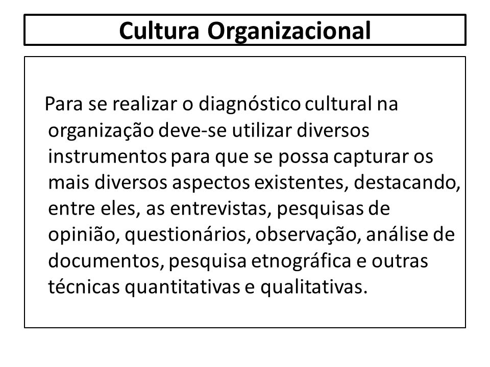 Cultura Organizacional Para se realizar o diagnóstico cultural na organização deve-se utilizar diversos instrumentos para que se possa capturar os mai