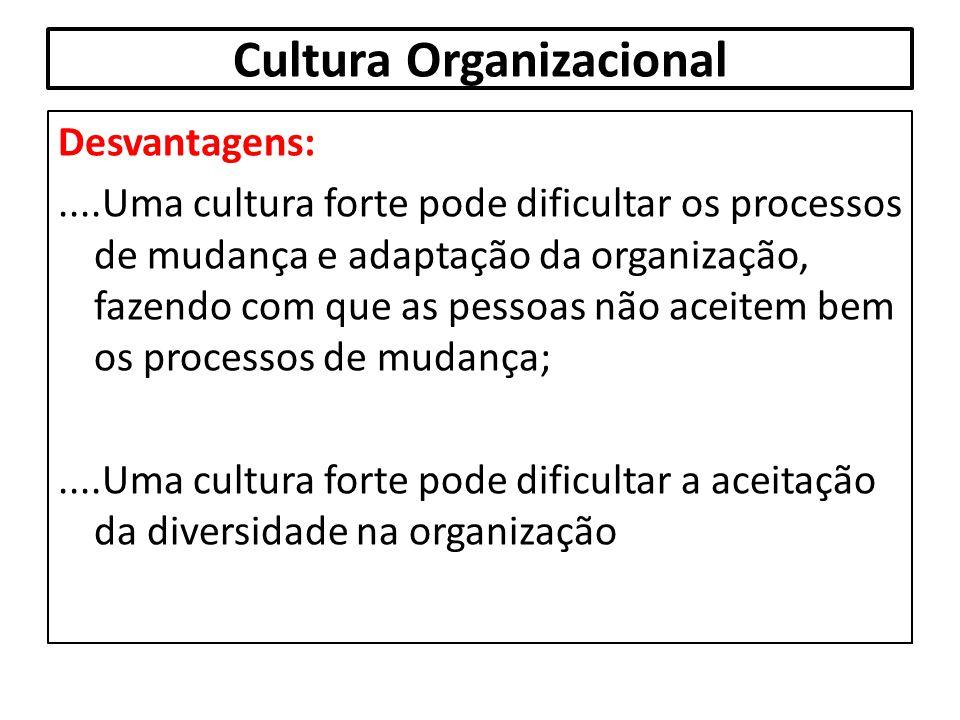 Cultura Organizacional Desvantagens:....Uma cultura forte pode dificultar os processos de mudança e adaptação da organização, fazendo com que as pesso