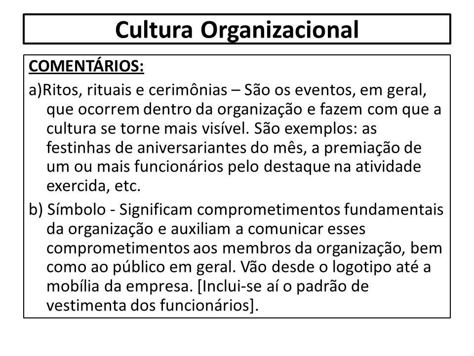 Cultura Organizacional COMENTÁRIOS: a)Ritos, rituais e cerimônias – São os eventos, em geral, que ocorrem dentro da organização e fazem com que a cult