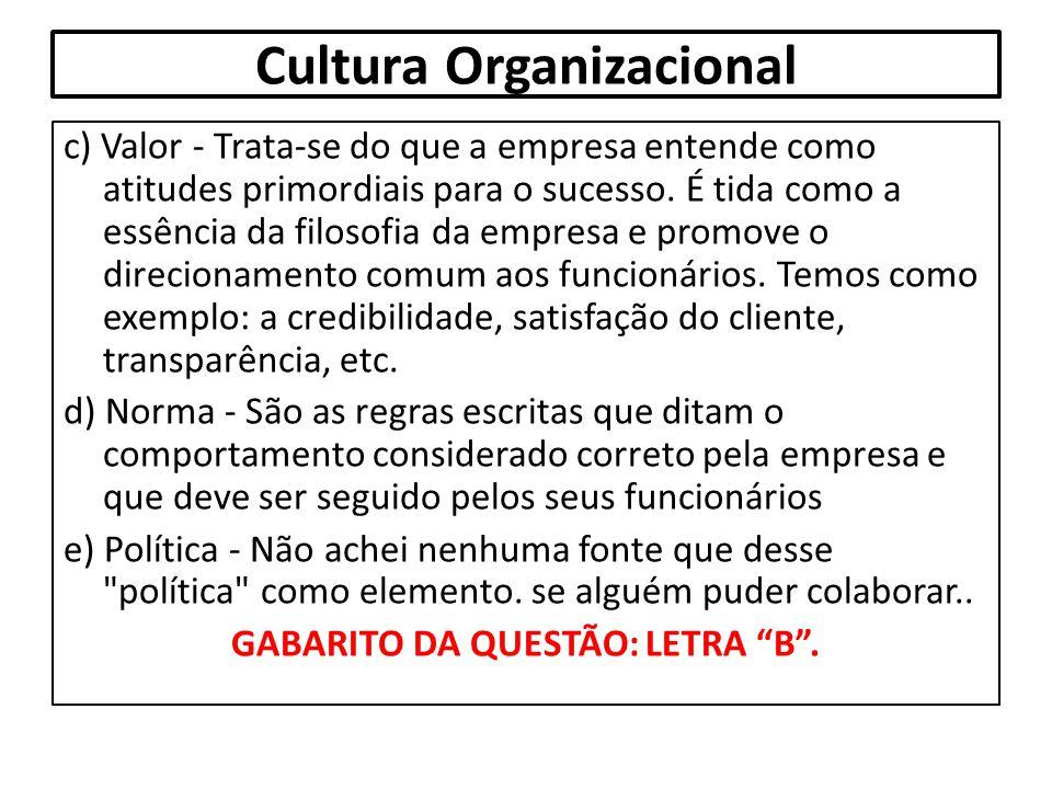 Cultura Organizacional c) Valor - Trata-se do que a empresa entende como atitudes primordiais para o sucesso. É tida como a essência da filosofia da e
