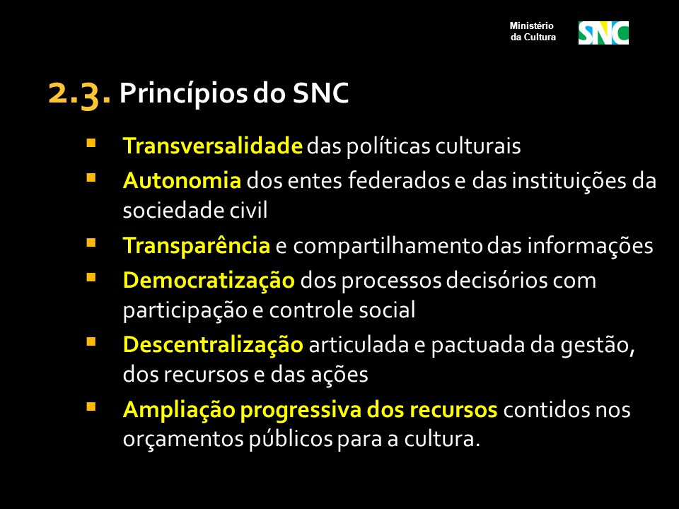 2.3. Princípios do SNC  Transversalidade das políticas culturais  Autonomia dos entes federados e das instituições da sociedade civil  Transparênci