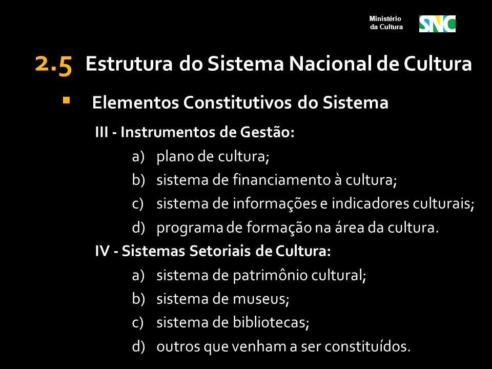 2.5 Estrutura do Sistema Nacional de Cultura  Elementos Constitutivos do Sistema III - Instrumentos de Gestão: a)plano de cultura; b)sistema de finan