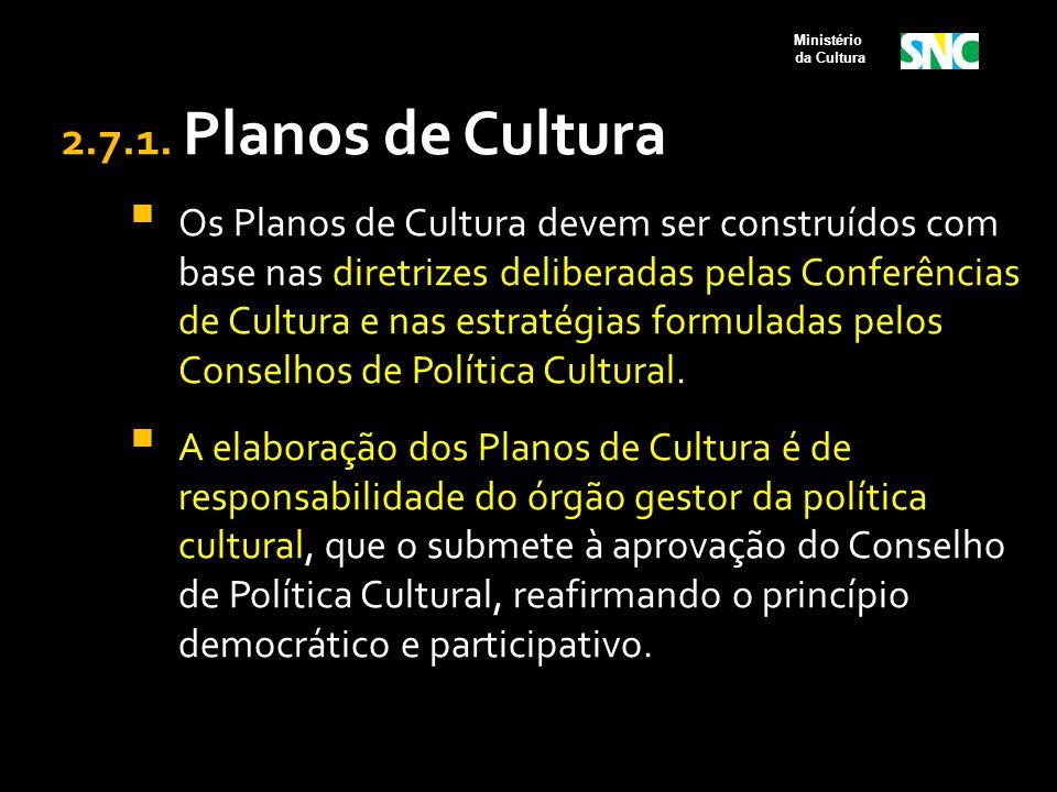 2.7.1. Planos de Cultura  Os Planos de Cultura devem ser construídos com base nas diretrizes deliberadas pelas Conferências de Cultura e nas estratég