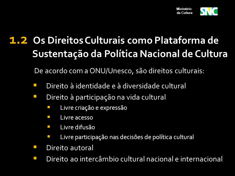 1.2 Os Direitos Culturais como Plataforma de Sustentação da Política Nacional de Cultura De acordo com a ONU/Unesco, são direitos culturais:  Direito