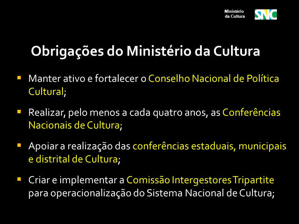 Obrigações do Ministério da Cultura  Manter ativo e fortalecer o Conselho Nacional de Política Cultural;  Realizar, pelo menos a cada quatro anos, a