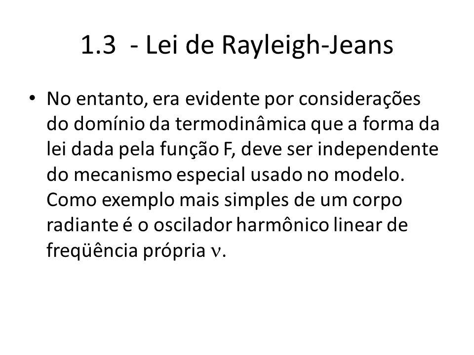 1.3 - Lei de Rayleigh-Jeans No entanto, era evidente por considerações do domínio da termodinâmica que a forma da lei dada pela função F, deve ser ind