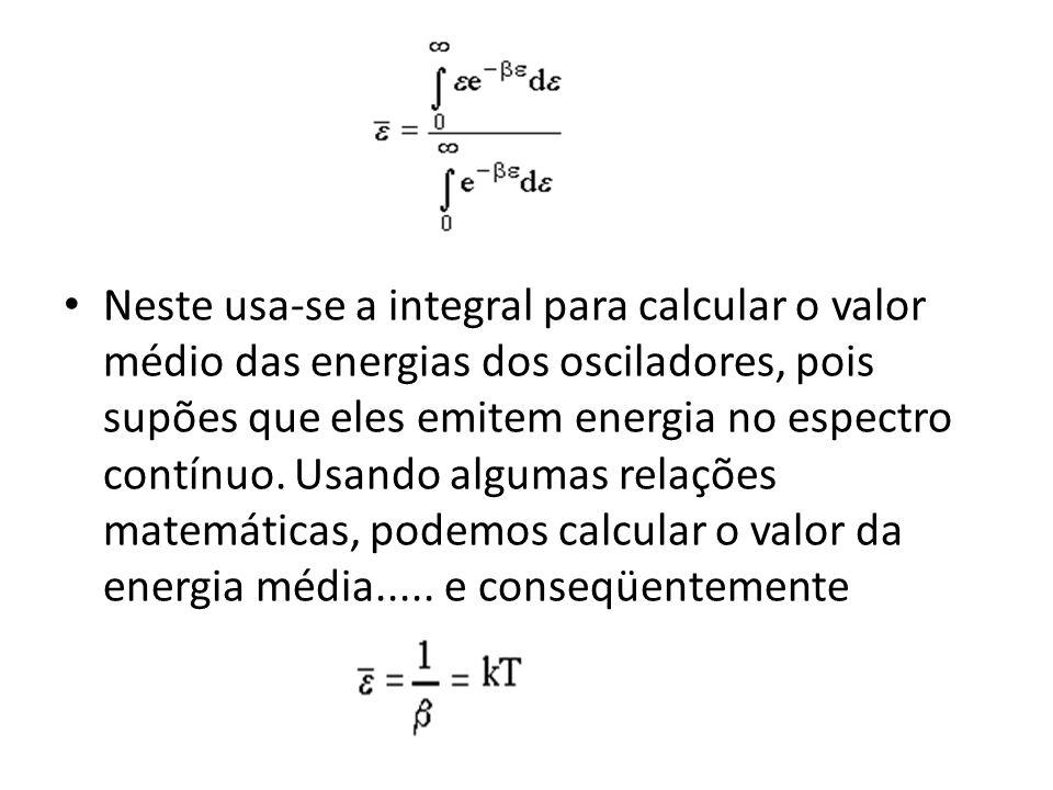 Neste usa-se a integral para calcular o valor médio das energias dos osciladores, pois supões que eles emitem energia no espectro contínuo. Usando alg