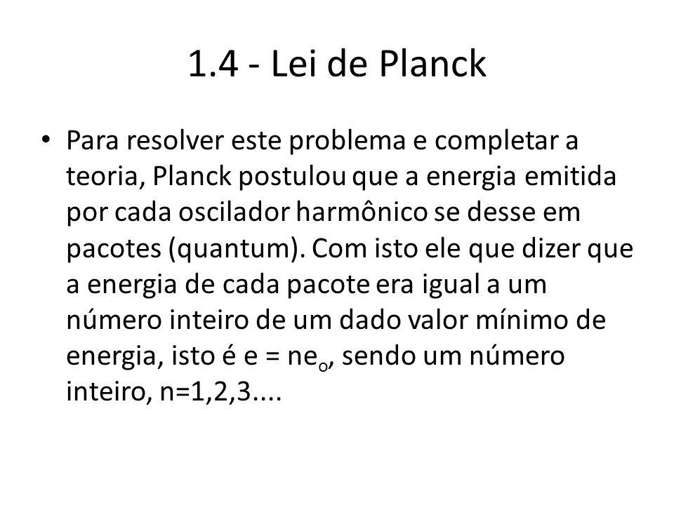 1.4 - Lei de Planck Para resolver este problema e completar a teoria, Planck postulou que a energia emitida por cada oscilador harmônico se desse em p