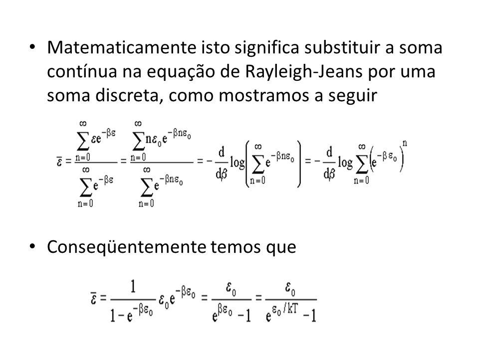 Matematicamente isto significa substituir a soma contínua na equação de Rayleigh-Jeans por uma soma discreta, como mostramos a seguir Conseqüentemente
