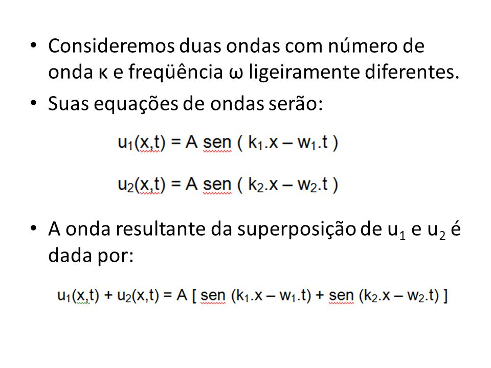 Consideremos duas ondas com número de onda κ e freqüência ω ligeiramente diferentes. Suas equações de ondas serão: A onda resultante da superposição d
