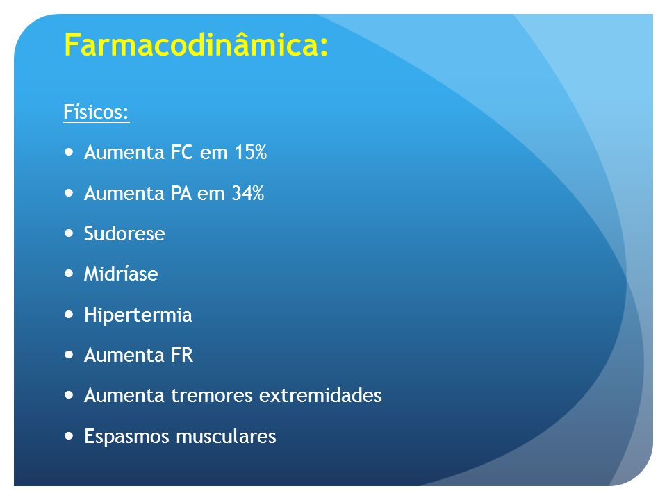 Farmacodinâmica: Físicos: Aumenta FC em 15% Aumenta PA em 34% Sudorese Midríase Hipertermia Aumenta FR Aumenta tremores extremidades Espasmos muscular