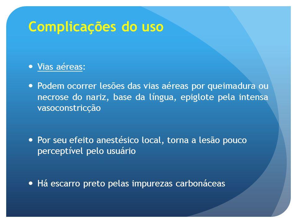 Complicações do uso Vias aéreas: Podem ocorrer lesões das vias aéreas por queimadura ou necrose do nariz, base da língua, epiglote pela intensa vasoco
