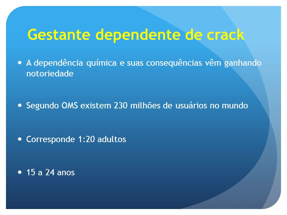 Gestante dependente de crack Há menos de 2 leitos para cada 100mil destinados ao tratamento desses pacientes No Brasil não dispomos de dados sobre o uso de substâncias ilícitas na gestação O Brasil é um dos maiores mercados mundiais de crack, ficando apenas atrás dos EUA