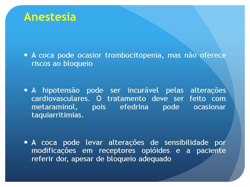 Anestesia A coca pode ocasior trombocitopenia, mas não oferece riscos ao bloqueio A hipotensão pode ser incurável pelas alterações cardiovasculares. O