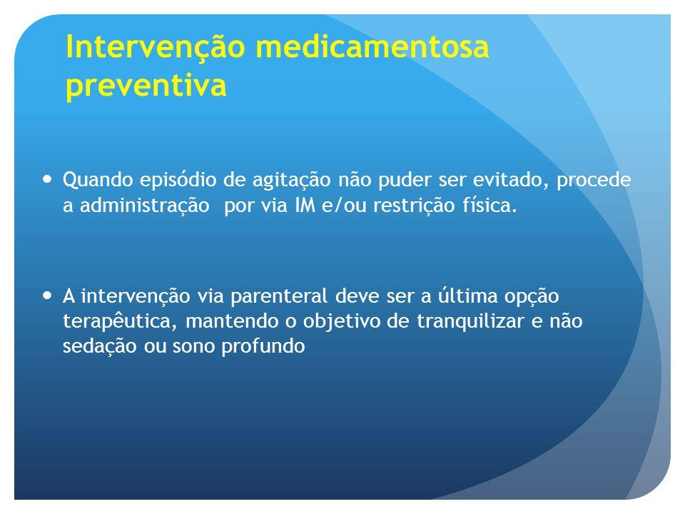 Intervenção medicamentosa preventiva Quando episódio de agitação não puder ser evitado, procede a administração por via IM e/ou restrição física. A in