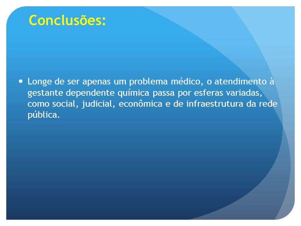 Conclusões: Longe de ser apenas um problema médico, o atendimento à gestante dependente química passa por esferas variadas, como social, judicial, eco
