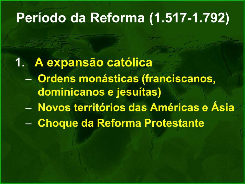 Período da Reforma (1.517-1.792) 1.A expansão católica –Ordens monásticas (franciscanos, dominicanos e jesuítas) –Novos territórios das Américas e Ási