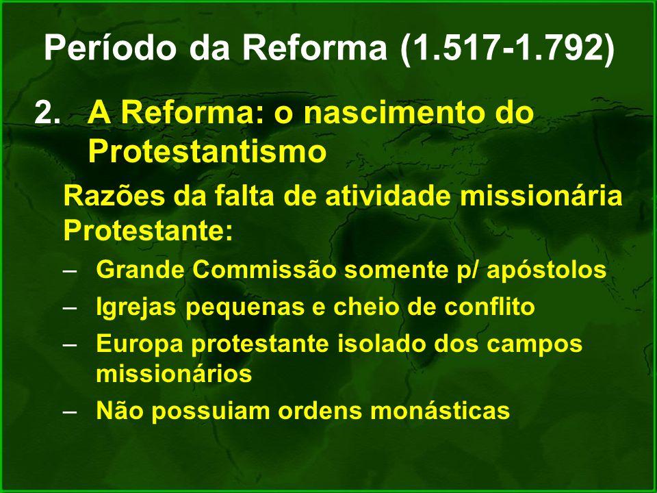 Período da Reforma (1.517-1.792) 2.A Reforma: o nascimento do Protestantismo Razões da falta de atividade missionária Protestante: –Grande Commissão s