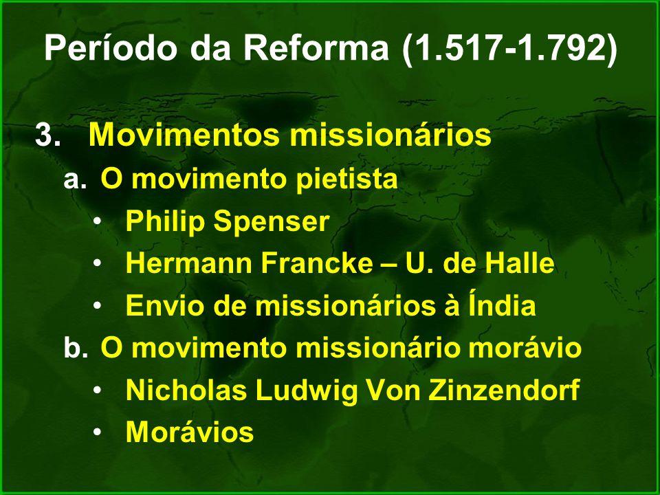 Período da Reforma (1.517-1.792) 3.Movimentos missionários a.O movimento pietista Philip Spenser Hermann Francke – U. de Halle Envio de missionários à