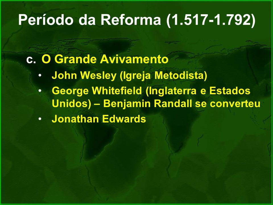 Período da Reforma (1.517-1.792) c.O Grande Avivamento John Wesley (Igreja Metodista) George Whitefield (Inglaterra e Estados Unidos) – Benjamin Randa