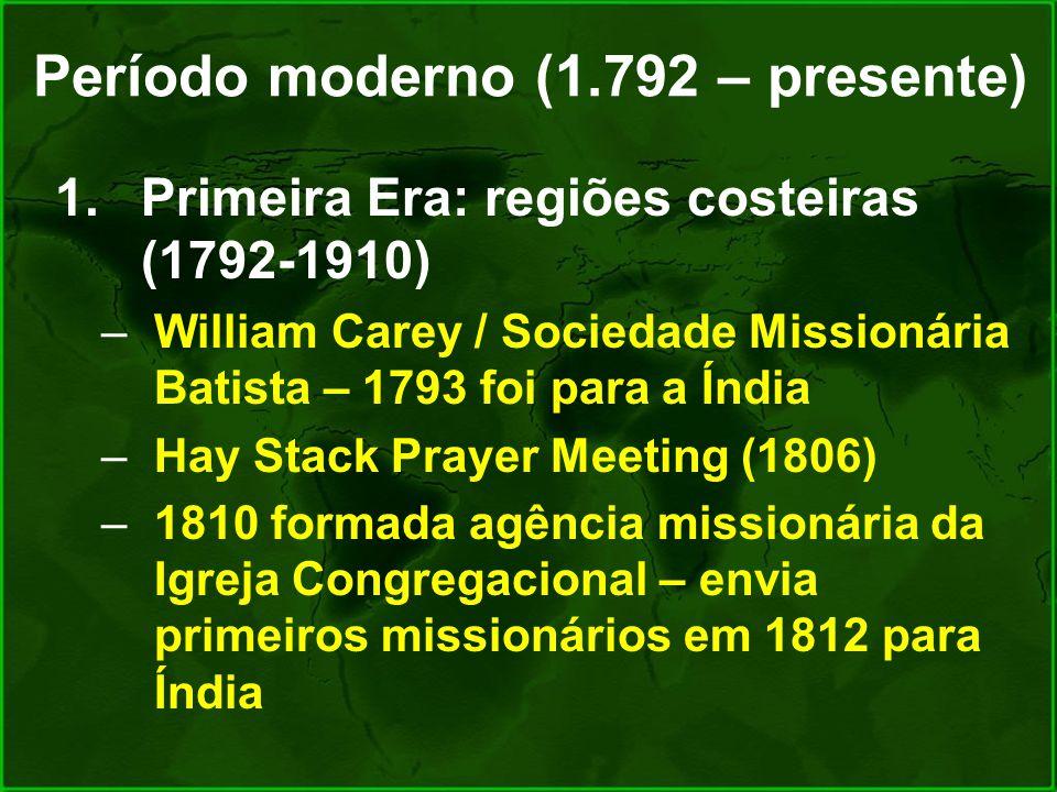 Período moderno (1.792 – presente) 1.Primeira Era: regiões costeiras (1792-1910) –William Carey / Sociedade Missionária Batista – 1793 foi para a Índi