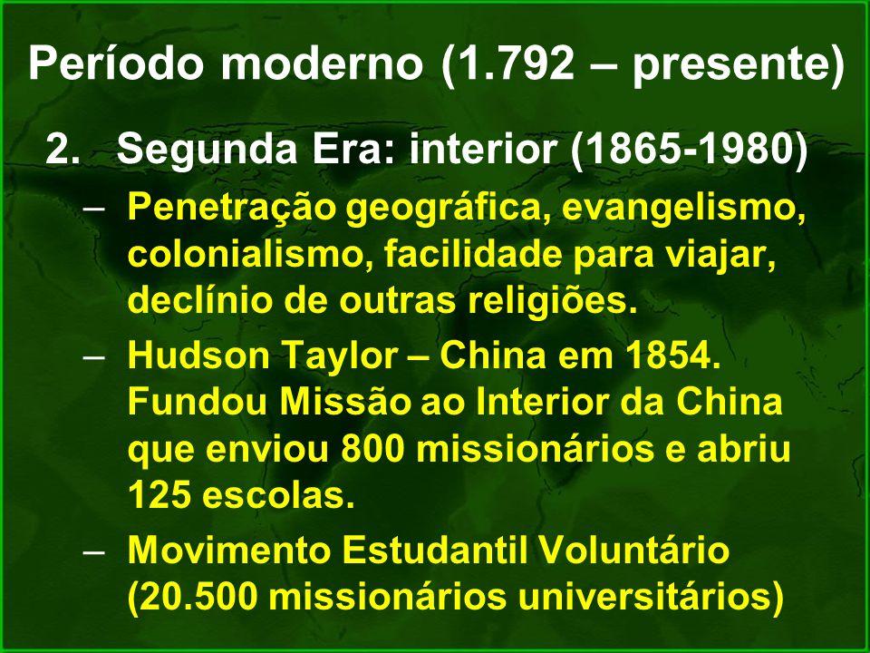 Período moderno (1.792 – presente) 2.Segunda Era: interior (1865-1980) –Penetração geográfica, evangelismo, colonialismo, facilidade para viajar, decl