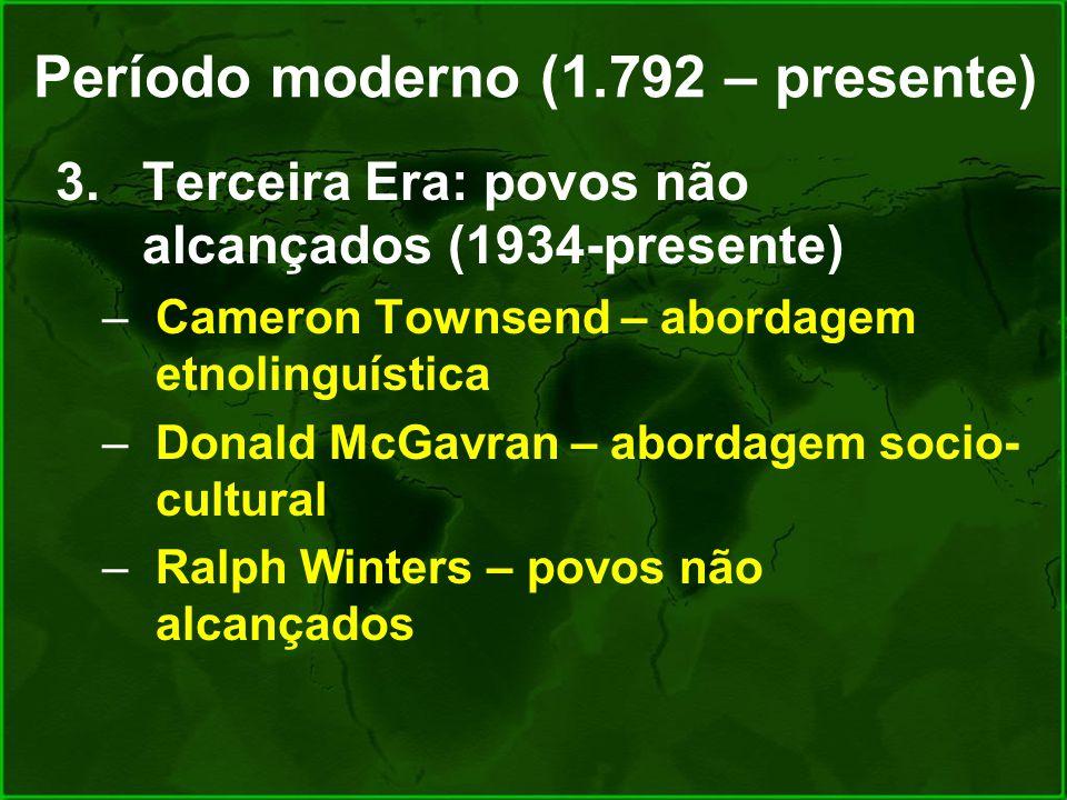 Período moderno (1.792 – presente) 3.Terceira Era: povos não alcançados (1934-presente) –Cameron Townsend – abordagem etnolinguística –Donald McGavran