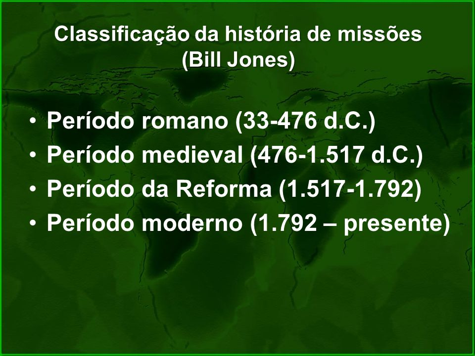 Classificação da história de missões (Bill Jones) Período romano (33-476 d.C.) Período medieval (476-1.517 d.C.) Período da Reforma (1.517-1.792) Perí