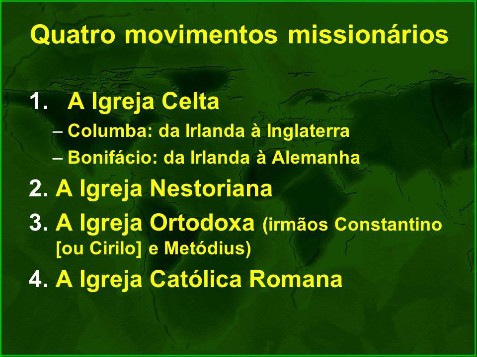 Quatro movimentos missionários 1.A Igreja Celta –Columba: da Irlanda à Inglaterra –Bonifácio: da Irlanda à Alemanha 2.A Igreja Nestoriana 3.A Igreja O