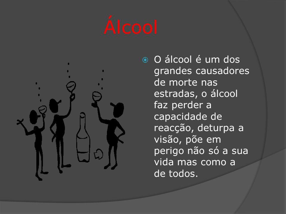 Álcool  O álcool é um dos grandes causadores de morte nas estradas, o álcool faz perder a capacidade de reacção, deturpa a visão, põe em perigo não só a sua vida mas como a de todos.