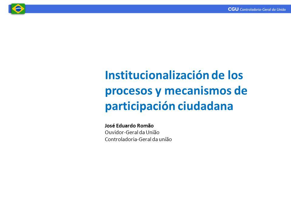 Institucionalización de los procesos y mecanismos de participación ciudadana José Eduardo Romão Ouvidor-Geral da União Controladoria-Geral da união