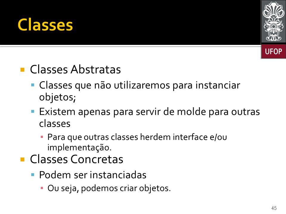  Classes Abstratas  Classes que não utilizaremos para instanciar objetos;  Existem apenas para servir de molde para outras classes ▪ Para que outras classes herdem interface e/ou implementação.