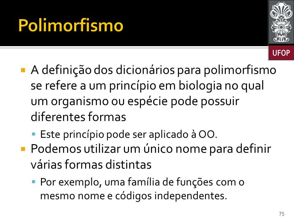  A definição dos dicionários para polimorfismo se refere a um princípio em biologia no qual um organismo ou espécie pode possuir diferentes formas  Este princípio pode ser aplicado à OO.