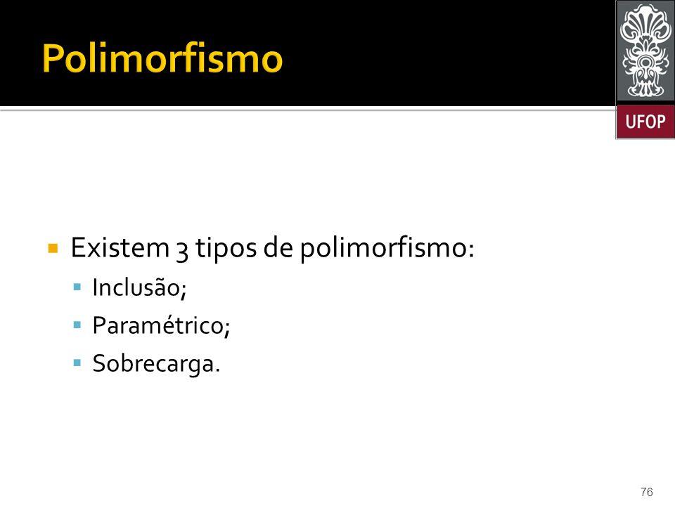  Existem 3 tipos de polimorfismo:  Inclusão;  Paramétrico;  Sobrecarga. 76