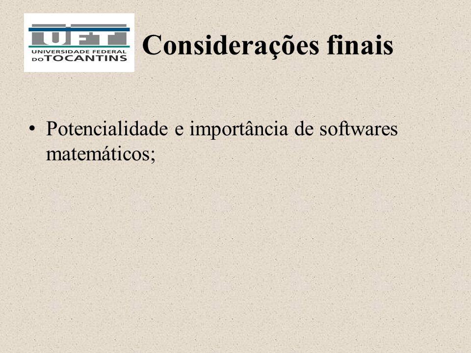 Considerações finais Potencialidade e importância de softwares matemáticos;