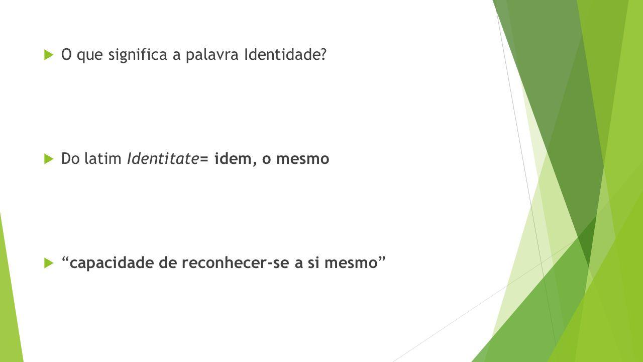 """ O que significa a palavra Identidade?  Do latim Identitate= idem, o mesmo  """"capacidade de reconhecer-se a si mesmo"""""""
