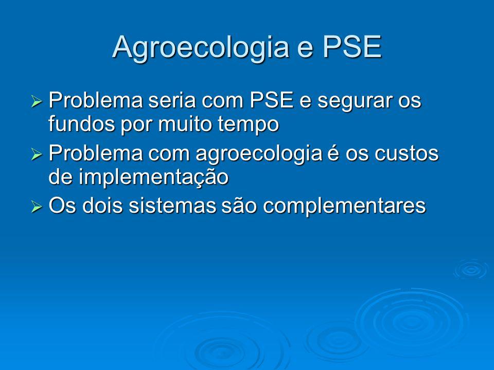 Agroecologia e PSE  Problema seria com PSE e segurar os fundos por muito tempo  Problema com agroecologia é os custos de implementação  Os dois sistemas são complementares