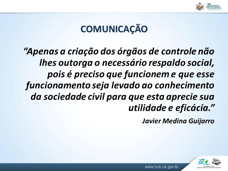 COMUNICAÇÃO Apenas a criação dos órgãos de controle não lhes outorga o necessário respaldo social, pois é preciso que funcionem e que esse funcionamento seja levado ao conhecimento da sociedade civil para que esta aprecie sua utilidade e eficácia. Javier Medina Guijarro