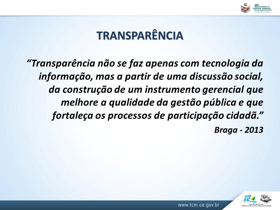 TRANSPARÊNCIA Transparência não se faz apenas com tecnologia da informação, mas a partir de uma discussão social, da construção de um instrumento gerencial que melhore a qualidade da gestão pública e que fortaleça os processos de participação cidadã. Braga - 2013